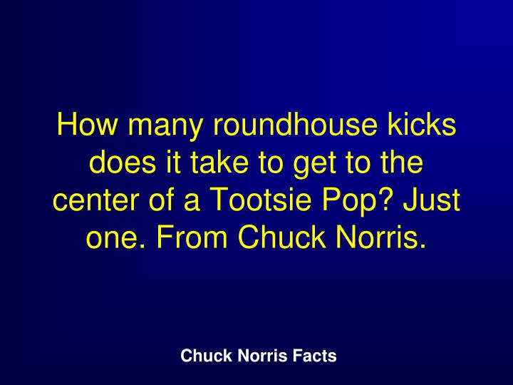 How many roundhouse kicks does it take to get to the center of a Tootsie Pop? Just one. From Chuck Norris.