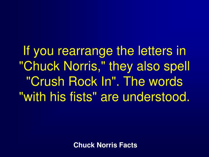 "If you rearrange the letters in ""Chuck Norris,"" they also spell ""Crush Rock In"". The words ""with his fists"" are understood."