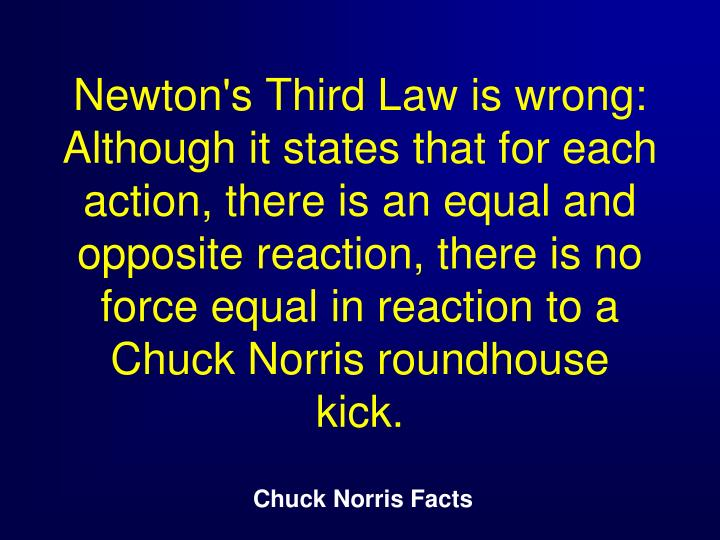 Newton's Third Law is wrong: Although it states that for each action, there is an equal and opposite reaction, there is no force equal in reaction to a Chuck Norris roundhouse kick.
