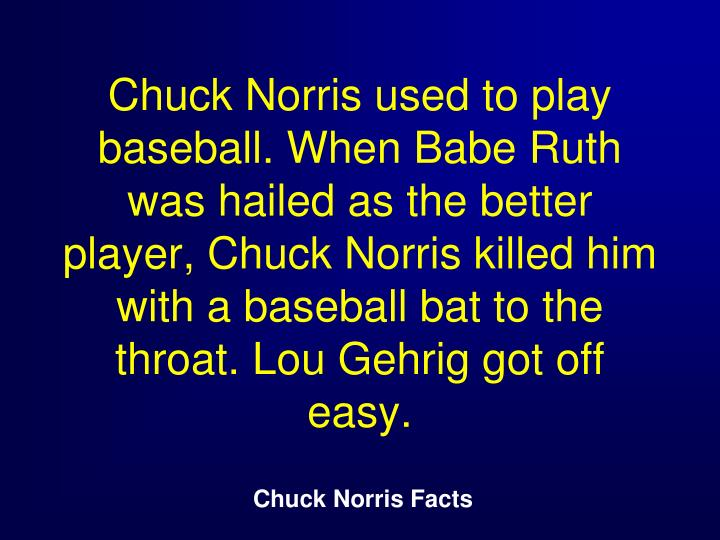 Chuck Norris used to play baseball. When Babe Ruth was hailed as the better player, Chuck Norris killed him with a baseball bat to the throat. Lou Gehrig got off easy.