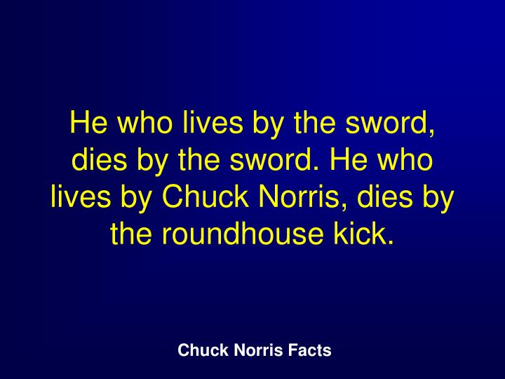 He who lives by the sword, dies by the sword. He who lives by Chuck Norris, dies by the roundhouse kick.