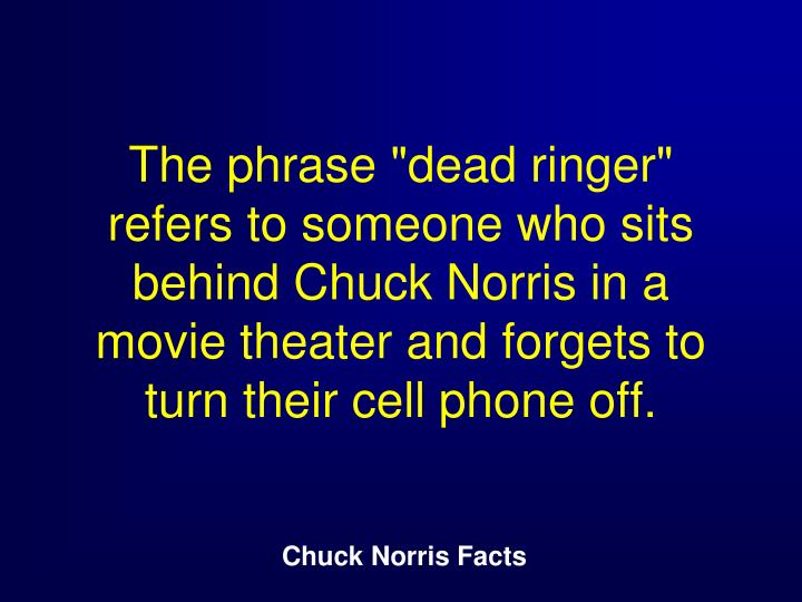 "The phrase ""dead ringer"" refers to someone who sits behind Chuck Norris in a movie theater and forgets to turn their cell phone off."