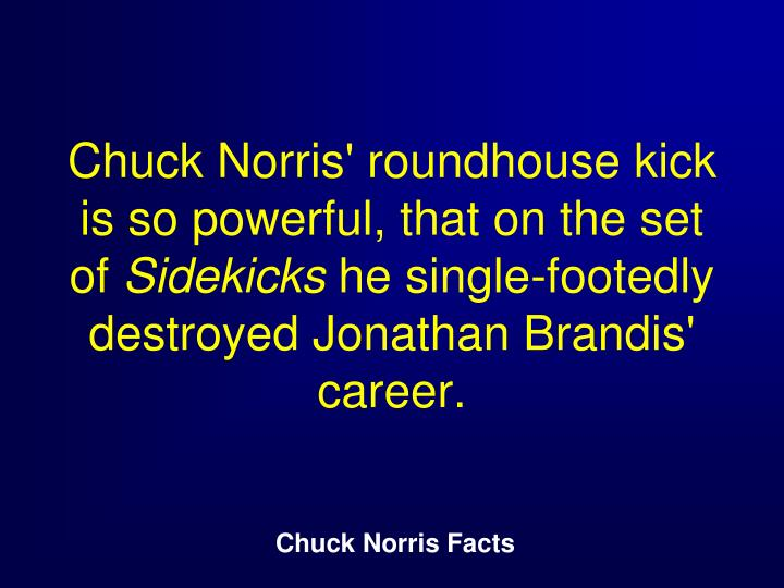 Chuck Norris' roundhouse kick is so powerful, that on the set of