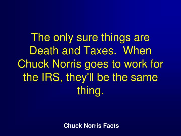 The only sure things are Death and Taxes.  When Chuck Norris goes to work for the IRS, they'll be the same thing.