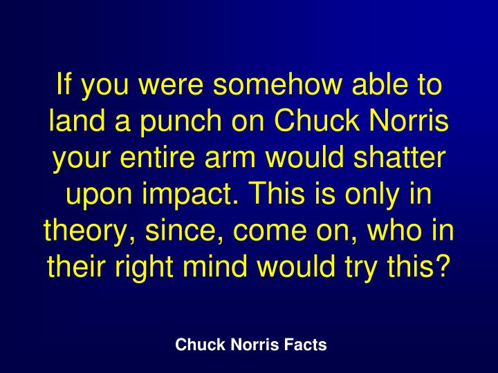 If you were somehow able to land a punch on Chuck Norris your entire arm would shatter upon impact. This is only in theory, since, come on, who in their right mind would try this?