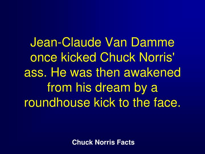 Jean-Claude Van Damme once kicked Chuck Norris' ass. He was then awakened from his dream by a roundhouse kick to the face.