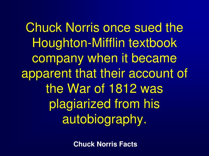 Chuck Norris once sued the Houghton-Mifflin textbook company when it became apparent that their account of the War of 1812 was plagiarized from his autobiography.