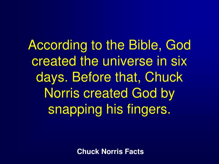According to the Bible, God created the universe in six days. Before that, Chuck Norris created God by snapping his fingers.