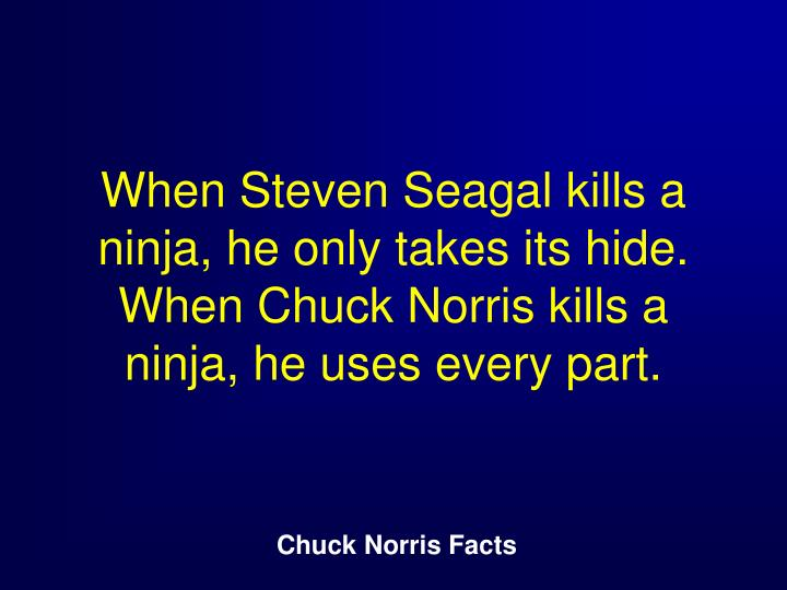 When Steven Seagal kills a ninja, he only takes its hide. When Chuck Norris kills a ninja, he uses every part.
