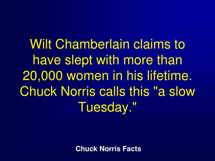 "Wilt Chamberlain claims to have slept with more than 20,000 women in his lifetime. Chuck Norris calls this ""a slow Tuesday."""