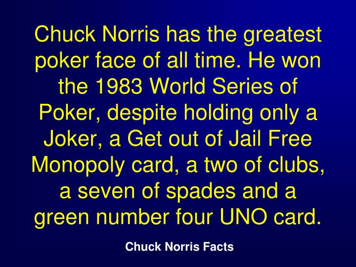 Chuck Norris has the greatest poker face of all time. He won the 1983 World Series of Poker, despite holding only a Joker, a Get out of Jail Free Monopoly card, a two of clubs, a seven of spades and a green number four UNO card.