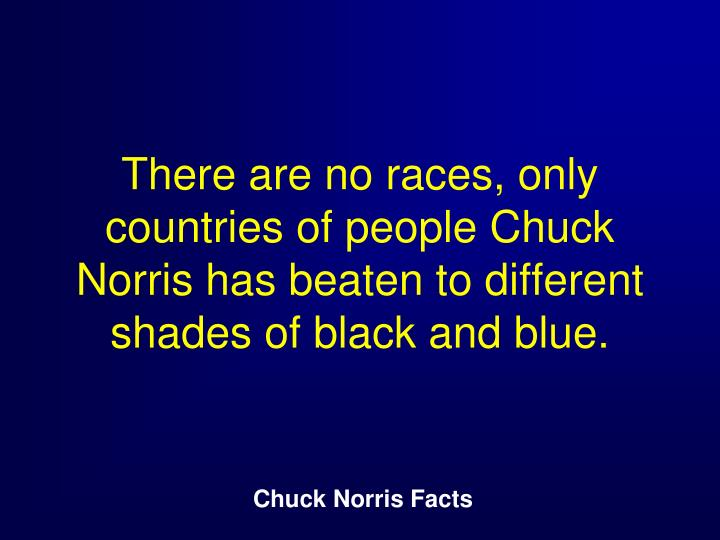 There are no races, only countries of people Chuck Norris has beaten to different shades of black and blue.