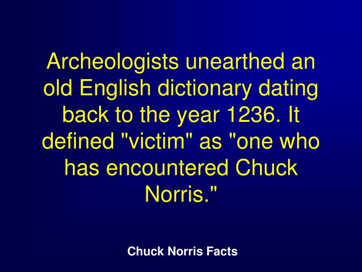 "Archeologists unearthed an old English dictionary dating back to the year 1236. It defined ""victim"" as ""one who has encountered Chuck Norris."""