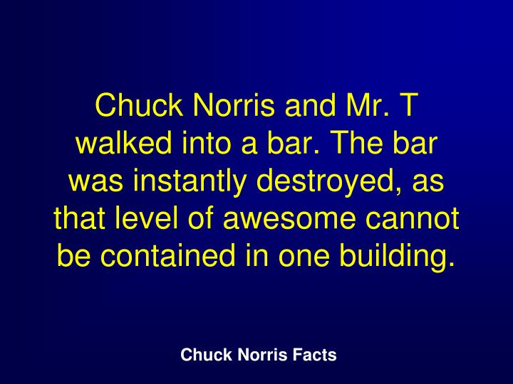 Chuck Norris and Mr. T walked into a bar. The bar was instantly destroyed, as that level of awesome cannot be contained in one building.
