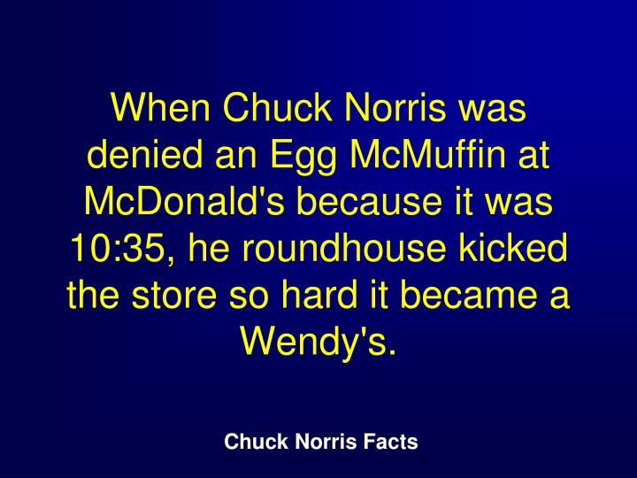 When Chuck Norris was denied an Egg McMuffin at McDonald's because it was 10:35, he roundhouse kicked the store so hard it became a Wendy's.