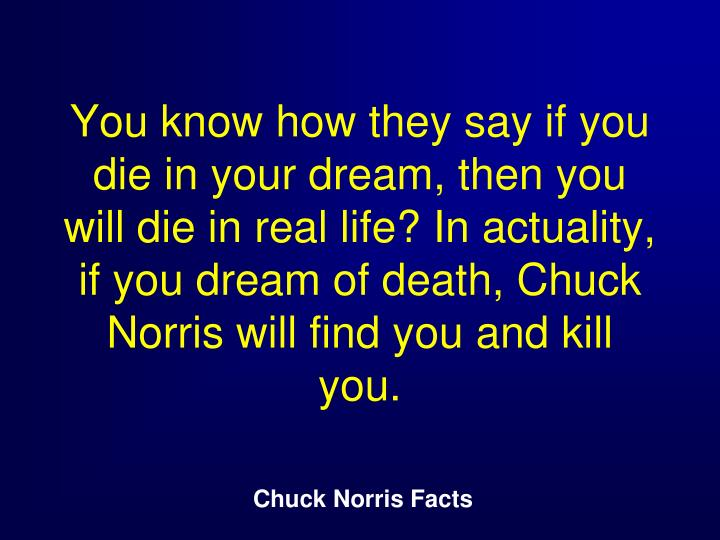 You know how they say if you die in your dream, then you will die in real life? In actuality, if you dream of death, Chuck Norris will find you and kill you.
