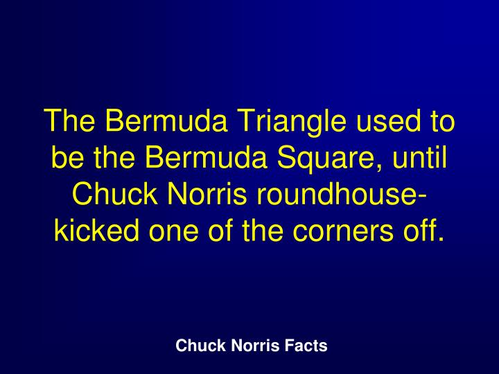 The Bermuda Triangle used to be the Bermuda Square, until Chuck Norris roundhouse-kicked one of the corners off.