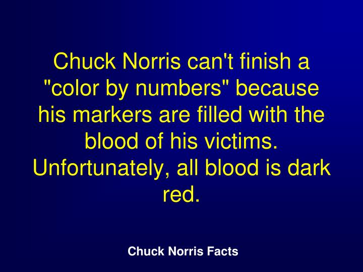 "Chuck Norris can't finish a ""color by numbers"" because his markers are filled with the blood of his victims. Unfortunately, all blood is dark red."