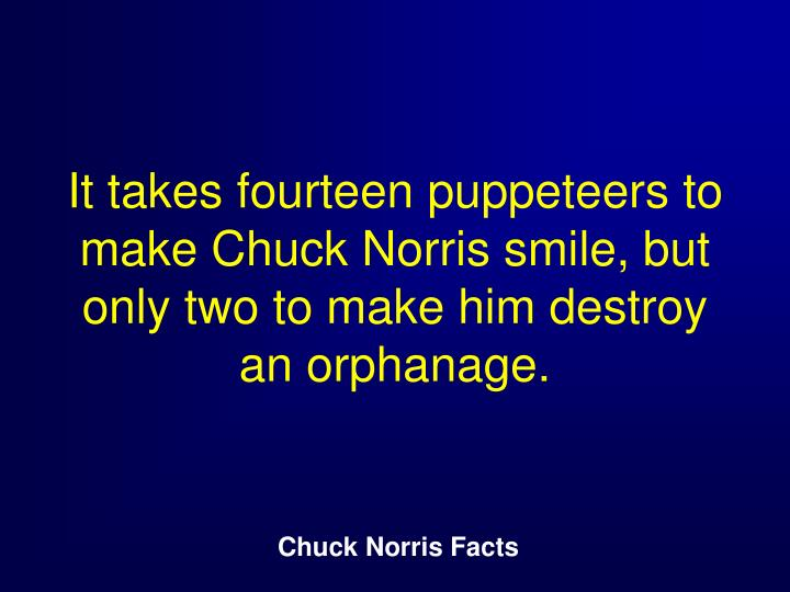 It takes fourteen puppeteers to make Chuck Norris smile, but only two to make him destroy an orphanage.