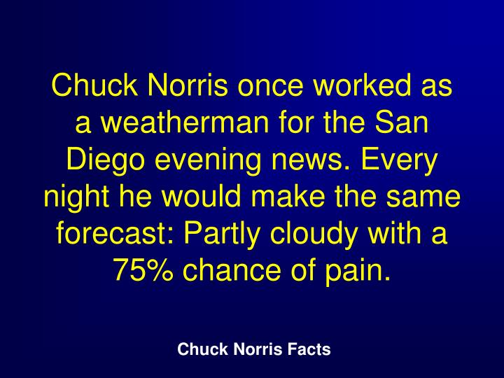Chuck Norris once worked as a weatherman for the San Diego evening news. Every night he would make the same forecast: Partly cloudy with a 75% chance of pain.