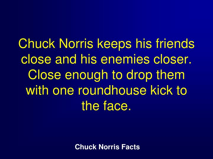 Chuck Norris keeps his friends close and his enemies closer. Close enough to drop them with one roundhouse kick to the face.