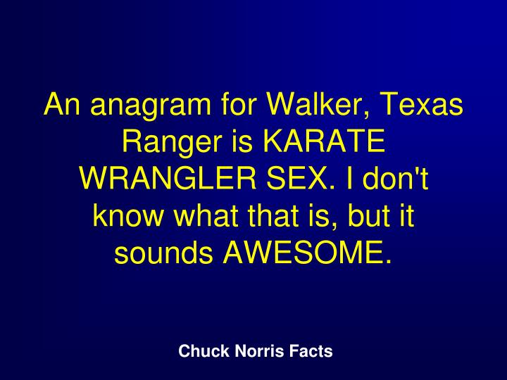 An anagram for Walker, Texas Ranger is KARATE WRANGLER SEX. I don't know what that is, but it sounds AWESOME.