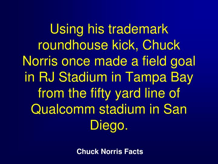 Using his trademark roundhouse kick, Chuck Norris once made a field goal in RJ Stadium in Tampa Bay from the fifty yard line of Qualcomm stadium in San Diego.
