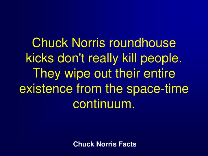 Chuck Norris roundhouse kicks don't really kill people. They wipe out their entire existence from the space-time continuum.