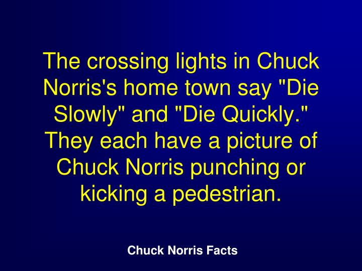 "The crossing lights in Chuck Norris's home town say ""Die Slowly"" and ""Die Quickly."" They each have a picture of Chuck Norris punching or kicking a pedestrian."