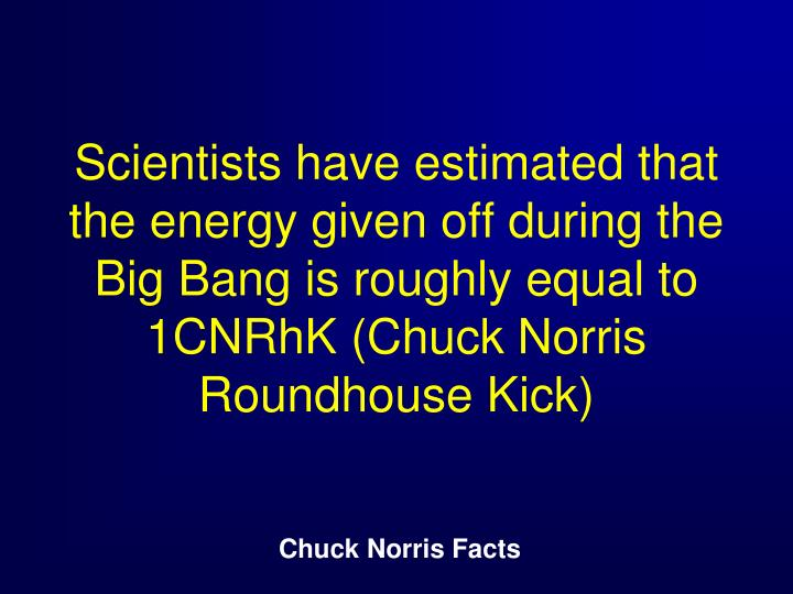 Scientists have estimated that the energy given off during the Big Bang is roughly equal to 1CNRhK (Chuck Norris Roundhouse Kick)