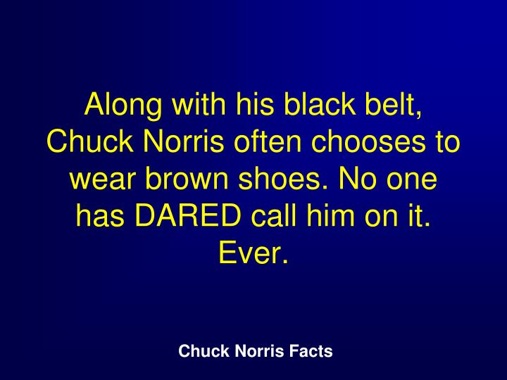 Along with his black belt, Chuck Norris often chooses to wear brown shoes. No one has DARED call him on it. Ever.