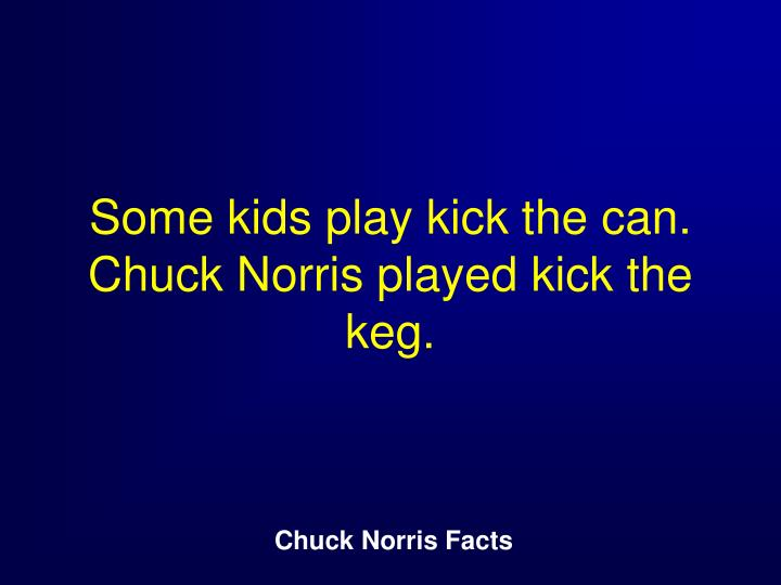 Some kids play kick the can. Chuck Norris played kick the keg.