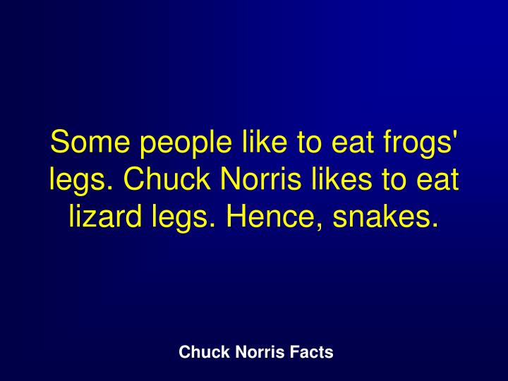 Some people like to eat frogs legs chuck norris likes to eat lizard legs hence snakes