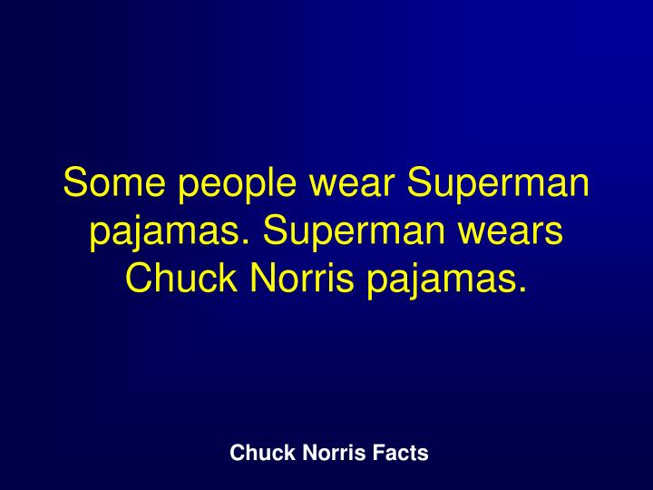 Some people wear Superman pajamas. Superman wears Chuck Norris pajamas.