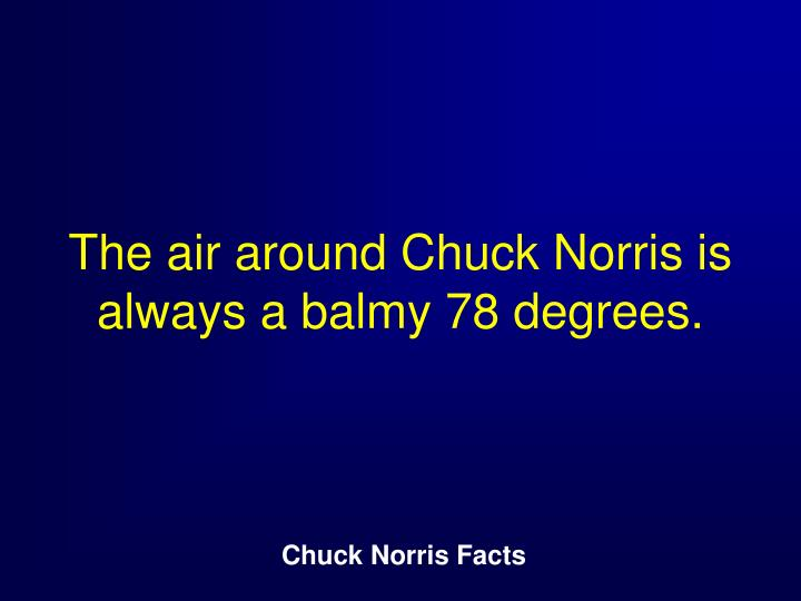 The air around Chuck Norris is always a balmy 78 degrees.