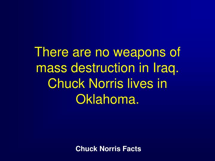 There are no weapons of mass destruction in Iraq. Chuck Norris lives in Oklahoma.