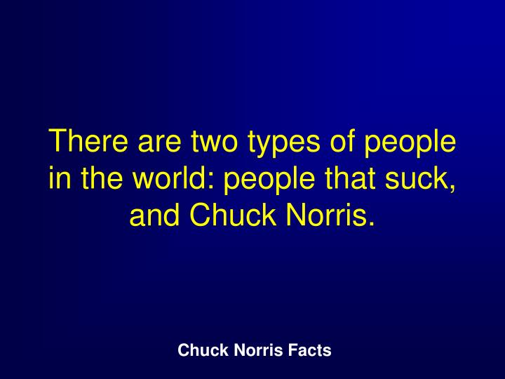 There are two types of people in the world: people that suck, and Chuck Norris.