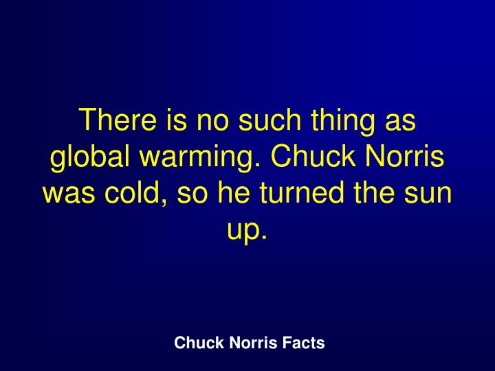 There is no such thing as global warming. Chuck Norris was cold, so he turned the sun up.