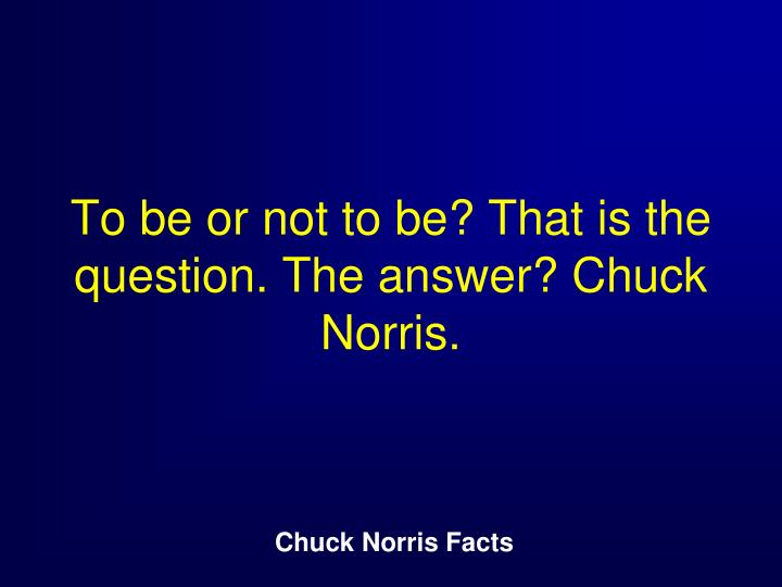 To be or not to be? That is the question. The answer? Chuck Norris.