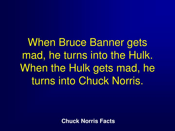 When Bruce Banner gets mad, he turns into the Hulk. When the Hulk gets mad, he turns into Chuck Norris.