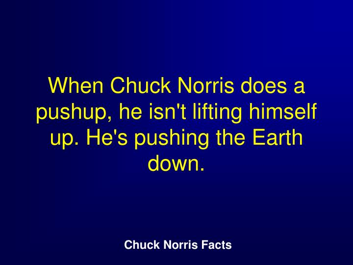 When Chuck Norris does a pushup, he isn't lifting himself up. He's pushing the Earth down.
