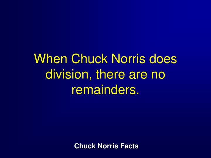 When Chuck Norris does division, there are no remainders.