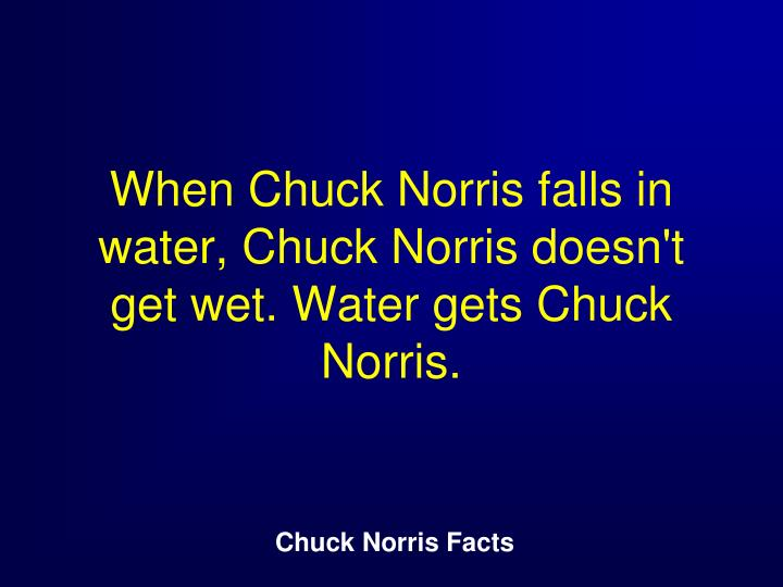 When Chuck Norris falls in water, Chuck Norris doesn't get wet. Water gets Chuck Norris.
