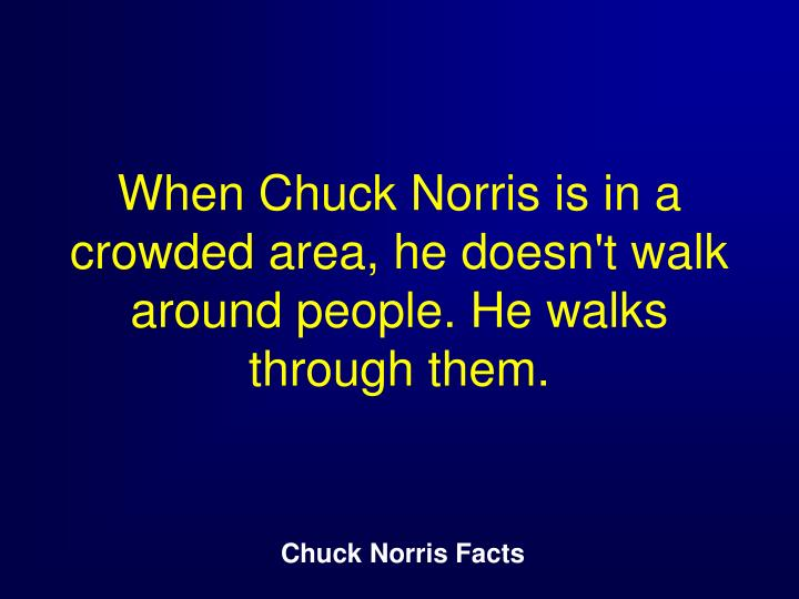 When Chuck Norris is in a crowded area, he doesn't walk around people. He walks through them.