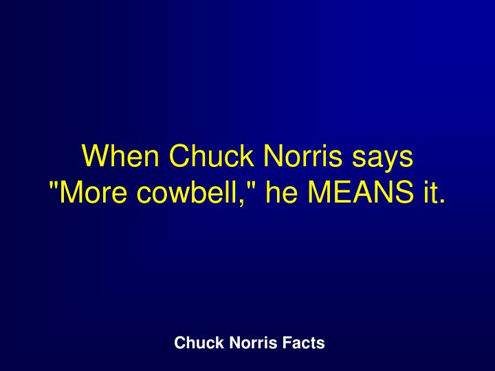 "When Chuck Norris says ""More cowbell,"" he MEANS it."