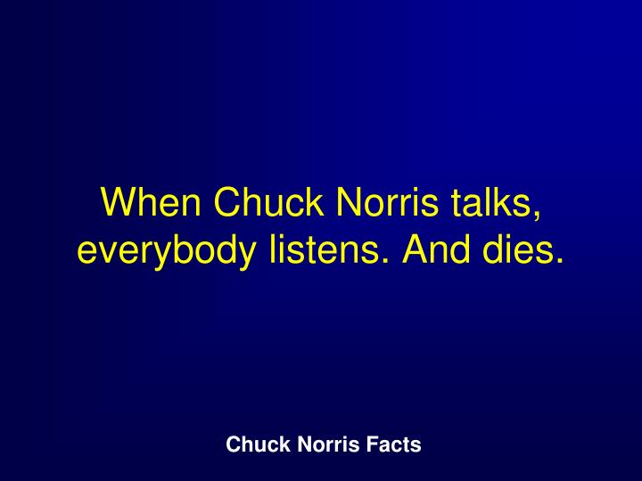 When Chuck Norris talks, everybody listens. And dies.