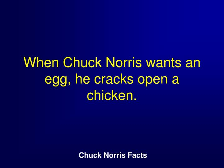 When Chuck Norris wants an egg, he cracks open a chicken.