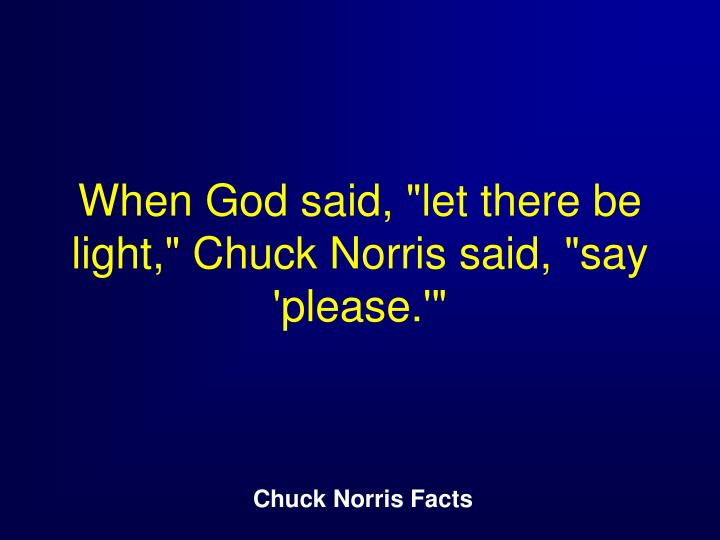"When God said, ""let there be light,"" Chuck Norris said, ""say 'please.'"""