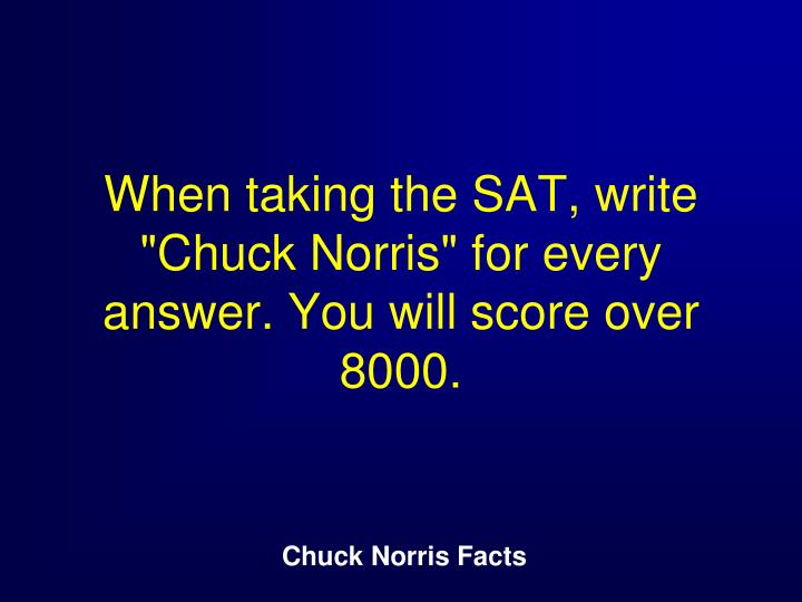 "When taking the SAT, write ""Chuck Norris"" for every answer. You will score over 8000."