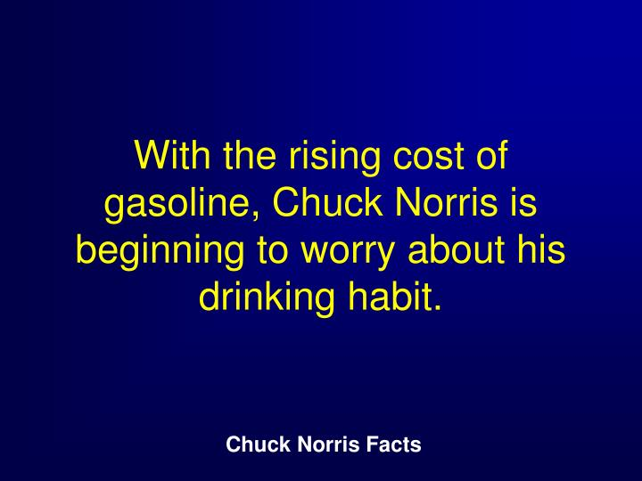 With the rising cost of gasoline, Chuck Norris is beginning to worry about his drinking habit.